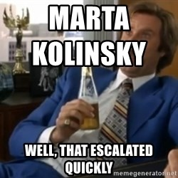 well that escalated quickly  - Marta Kolinsky                       Well, that escalated quickly