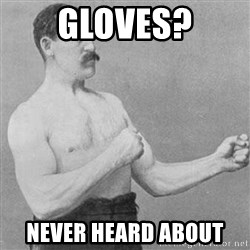 Overly Manly Man, man - Gloves? Never heard about