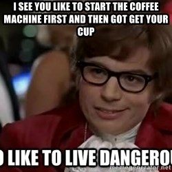 I too like to live dangerously - I see you like to start the coffee machine first and then got get your cup