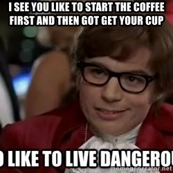 I too like to live dangerously - I see you like to start the coffee first and then got get your cup