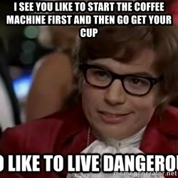 I too like to live dangerously - I see you like to start the coffee machine first and then go get your cup