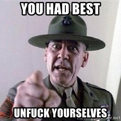 full metal jacket - YOU HAD BEST UNFUCK YOURSELVES