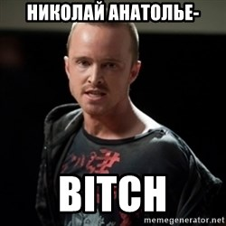Jesse Pinkman says Bitch - Николай Анатолье- BITCH