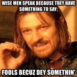 ODN - Wise men speak because they have something to say; Fools becuz dey somethin'