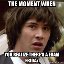 Conspiracy Guy - The Moment When You realize there's a Exam Friday
