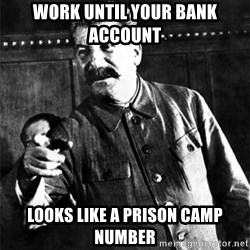 Joseph Stalin - Work until your bank account  looks like a prison camp number