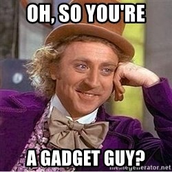 Oh so you're - Oh, so you're A gadget guy?