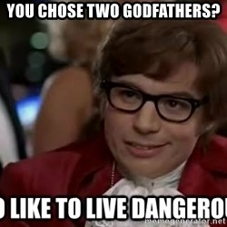 I too like to live dangerously - You chose two godfathers?