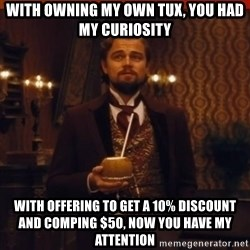 you had my curiosity dicaprio - With owning my own tux, you had my curiosity With offering to get a 10% discount and comping $50, now you have my attention