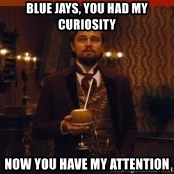 you had my curiosity dicaprio - Blue Jays, you had my curiosity now you have my attention