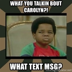What you talkin' bout Willis  - What you TALKIN BOUT CAROLYN?! wHAT TEXT MSG?