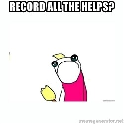 sad do all the things - record all the helps?