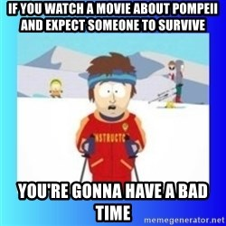 super cool ski instructor - If you watch a movie about Pompeii and expect someone to survive you're gonna have a bad time