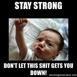 Stay strong meme - Stay Strong Don't Let This Shit Gets You Down!