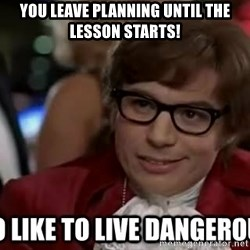 I too like to live dangerously - you leave planning until the lesson starts!