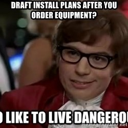 I too like to live dangerously - draft install plans after you order equipment?