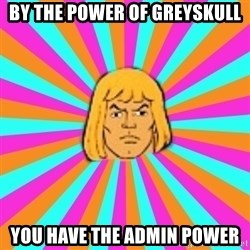 He-Man - by the power of greyskull you have the admin power