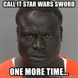 Misunderstood Prison Inmate - Call it star wars sword one more time...