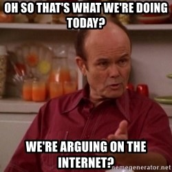 Red Forman - oh so that's what we're doing today? We're arguing on the internet?