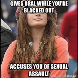 COLLEGE LIBERAL GIRL - Gives oral while you're blacked out Accuses you of sexual assault