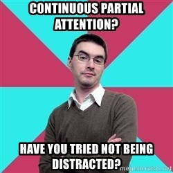 Privilege Denying Dude - Continuous partial attention? Have you tried not being distracted?