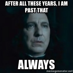 Always Snape - After all these years, I am past that Always