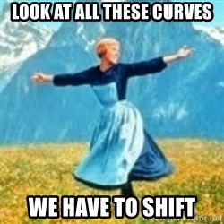 look at all these things - look at all these curves we have to shift