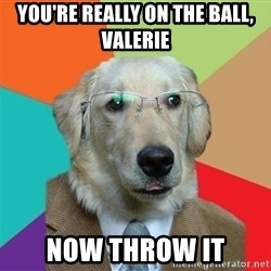 Business Dog - you're really on the ball, Valerie now throw it