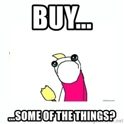 sad do all the things - Buy... ...some of the things?