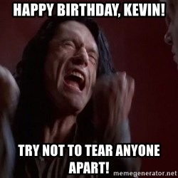 Tommy Wiseau - Happy birthday, Kevin! Try not to tear anyone apart!