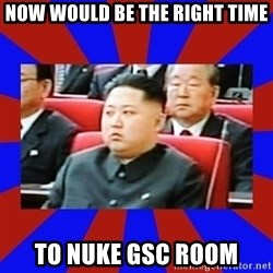 kim jong un - Now would be the right time to nuke GSC room