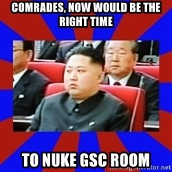 kim jong un - Comrades, now would be the right time to nuke GSC room