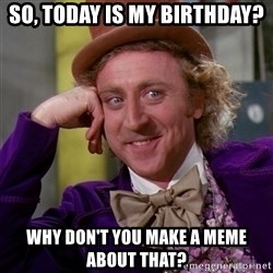 Willy Wonka - So, today is my birthday? Why don't you make a meme about that?