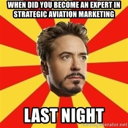 Leave it to Iron Man - When did you become an expert in Strategic Aviation Marketing LAST NIGHT