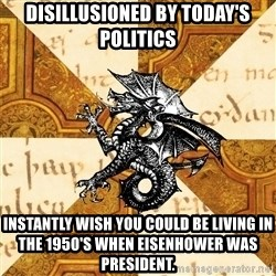 History Major Heraldic Beast - Disillusioned by today's politics Instantly wish you could be living in the 1950's when Eisenhower was president.