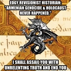 """History Major Heraldic Beast - Edgy Revisionist historian: """"Armenian Genocide & Holocaust never happened."""" I shall assail you with unrelenting truth and end you"""
