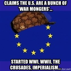 scumbag europe - Claims the U.S. are a bunch of 'War Mongers'... Started WWI, WWII, The Crusades, Imperialism...
