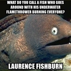 Bad Joke Eel v2.0 - What do you call a fish who goes around with his underwater flamethrower burning everyone? Laurence Fishburn