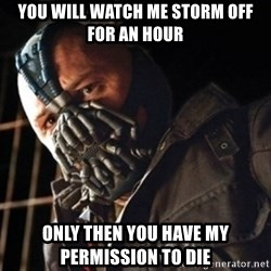 Only then you have my permission to die - YOU WILL WATCH ME STORM OFF FOR AN HOUR ONLY THEN YOU HAVE MY PERMISSION TO DIE