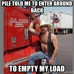 macho trucker  - Pile told me to enter around back to empty my load