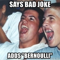 "Immature high school kids - SAYS BAD JOKE ADDS ""BERNOULLI"""