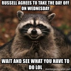 evil raccoon - Russell agrees to take the day off on Wednesday wait and see what you have to do lol