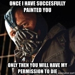 Only then you have my permission to die - Once I have succesfully painted you Only then you will have my permission to die