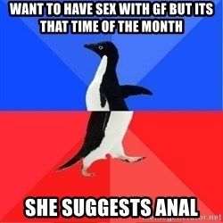 Socially Awkward to Awesome Penguin - want to have sex with GF but its that time of the month she suggests anal