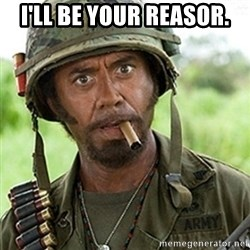 Tropic Thunder Downey - I'll be your reasor.