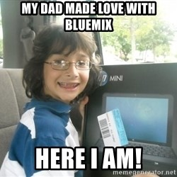 Geek - My dad made love with bluemix here i am!