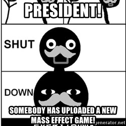 Shut Down Everything - President! Somebody has uploaded a new Mass Effect Game!