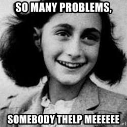 Anne Frank - So many problems, Somebody thelp meeeeee
