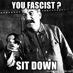 Joseph Stalin - you fascist ? sit down