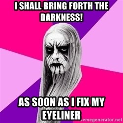 Black Metal Fashionista - I shall bring forth the darkness!  As soon as I fix my eyeliner